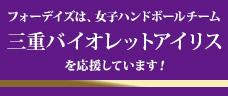 フォーデイズは「三重バイオレットアイリス」を、応援しています!